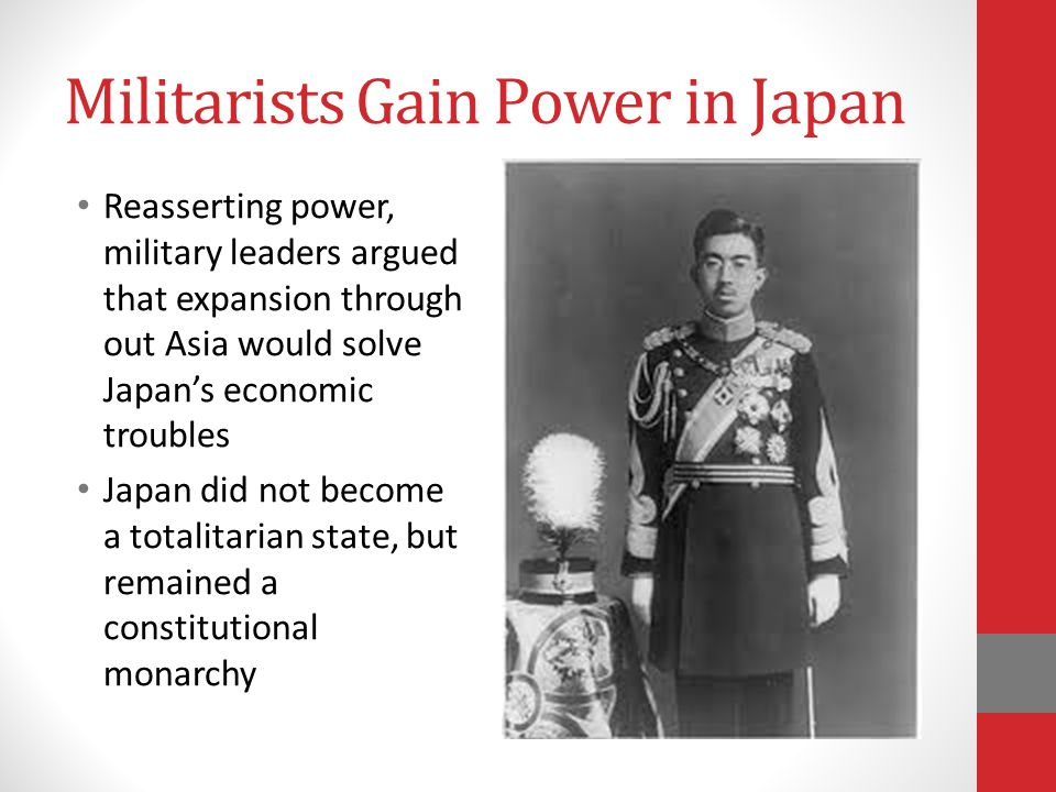 Militarists Gain Power in Japan Reasserting power, military leaders argued that expansion through out Asia would solve Japan's economic troubles Japan did not become a totalitarian state, but remained a constitutional monarchy