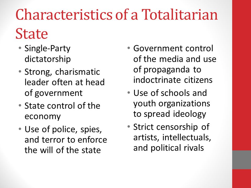 Characteristics of a Totalitarian State Single-Party dictatorship Strong, charismatic leader often at head of government State control of the economy Use of police, spies, and terror to enforce the will of the state Government control of the media and use of propaganda to indoctrinate citizens Use of schools and youth organizations to spread ideology Strict censorship of artists, intellectuals, and political rivals