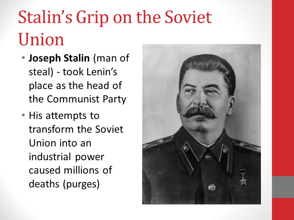 Stalin's Grip on the Soviet Union Joseph Stalin (man of steal) - took Lenin's place as the head of the Communist Party His attempts to transform the Soviet Union into an industrial power caused millions of deaths (purges)