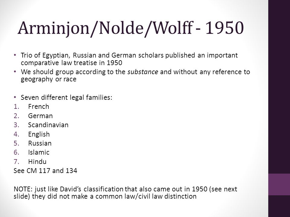 Arminjon/Nolde/Wolff - 1950 Trio of Egyptian, Russian and German scholars published an important comparative law treatise in 1950 We should group according to the substance and without any reference to geography or race Seven different legal families: 1.French 2.German 3.Scandinavian 4.English 5.Russian 6.Islamic 7.Hindu See CM 117 and 134 NOTE: just like David's classification that also came out in 1950 (see next slide) they did not make a common law/civil law distinction