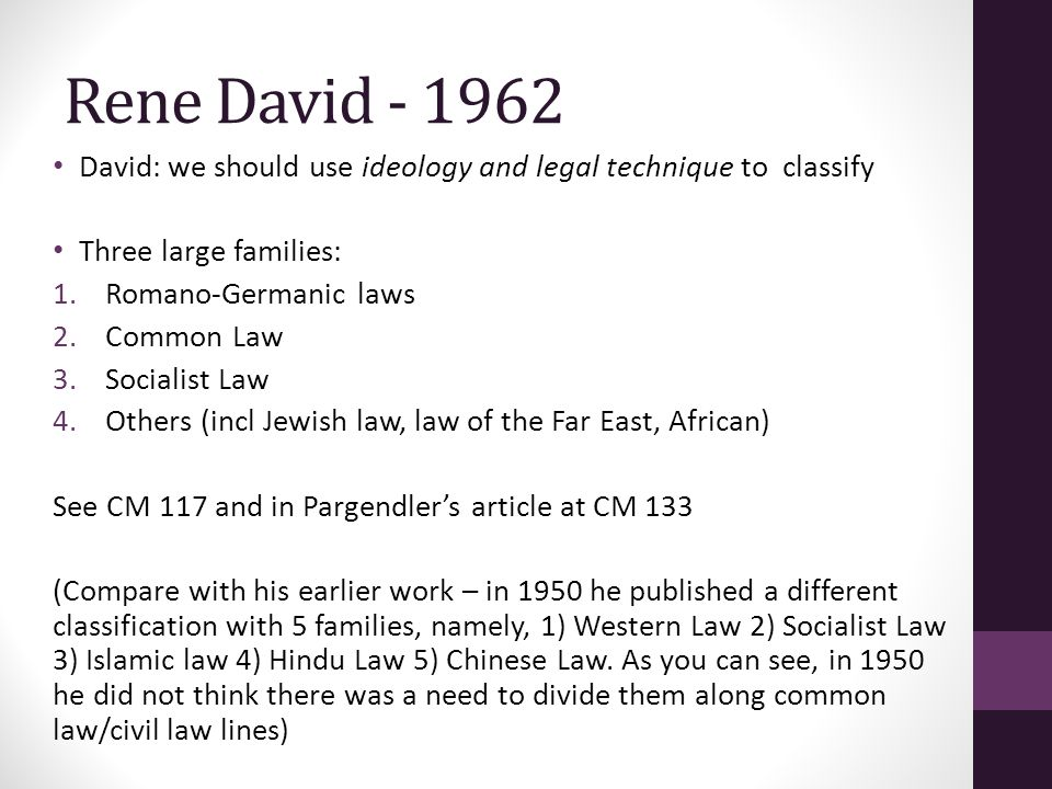 Rene David - 1962 David: we should use ideology and legal technique to classify Three large families: 1.Romano-Germanic laws 2.Common Law 3.Socialist Law 4.Others (incl Jewish law, law of the Far East, African) See CM 117 and in Pargendler's article at CM 133 (Compare with his earlier work – in 1950 he published a different classification with 5 families, namely, 1) Western Law 2) Socialist Law 3) Islamic law 4) Hindu Law 5) Chinese Law.