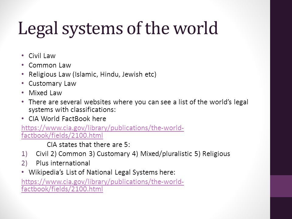 Legal systems of the world Civil Law Common Law Religious Law (Islamic, Hindu, Jewish etc) Customary Law Mixed Law There are several websites where you can see a list of the world's legal systems with classifications: CIA World FactBook here https://www.cia.gov/library/publications/the-world- factbook/fields/2100.html CIA states that there are 5: 1)Civil 2) Common 3) Customary 4) Mixed/pluralistic 5) Religious 2)Plus international Wikipedia's List of National Legal Systems here: https://www.cia.gov/library/publications/the-world- factbook/fields/2100.html