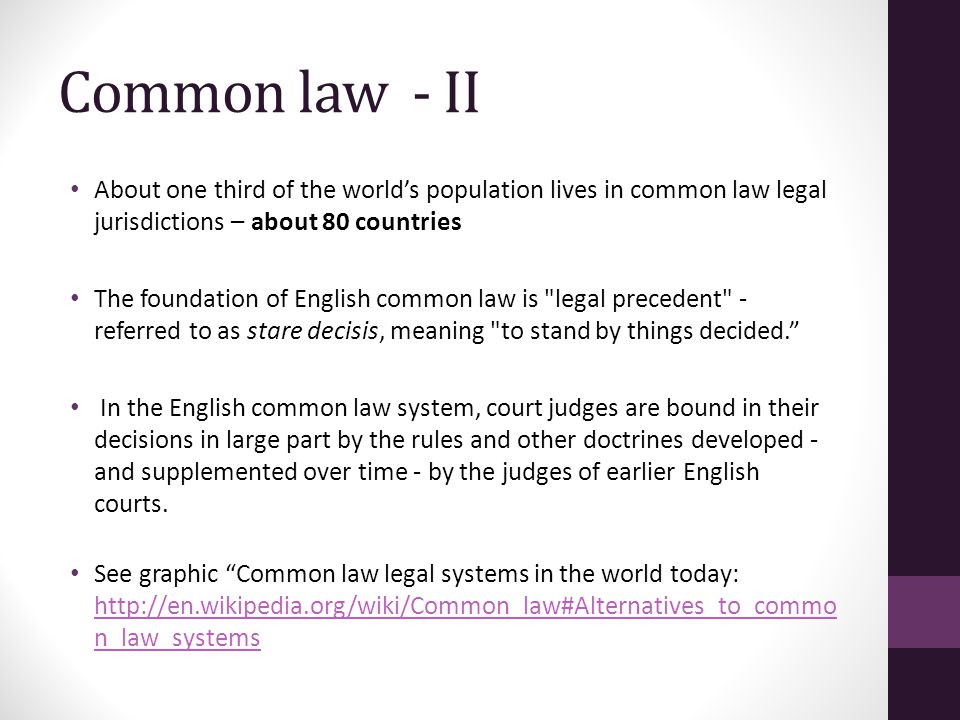 Common law - II About one third of the world's population lives in common law legal jurisdictions – about 80 countries The foundation of English common law is legal precedent - referred to as stare decisis, meaning to stand by things decided. In the English common law system, court judges are bound in their decisions in large part by the rules and other doctrines developed - and supplemented over time - by the judges of earlier English courts.