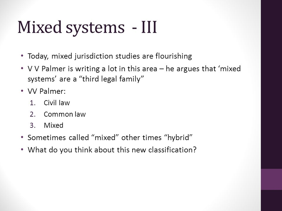 Mixed systems - III Today, mixed jurisdiction studies are flourishing V V Palmer is writing a lot in this area – he argues that 'mixed systems' are a third legal family VV Palmer: 1.Civil law 2.Common law 3.Mixed Sometimes called mixed other times hybrid What do you think about this new classification