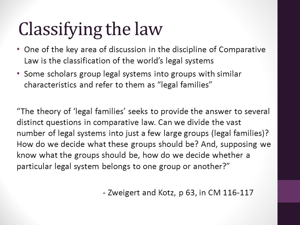 Zweigert and Kotz We should look at 'important' or 'essential' differentiating qualities: 1.Historical Background and development 2.Predominant and characteristic mode of thought in legal matters 3.Especially distinctive institutions 4.The kind of legal sources it acknowledges and the way it handles them 5.Its ideology See CM 68 ff.