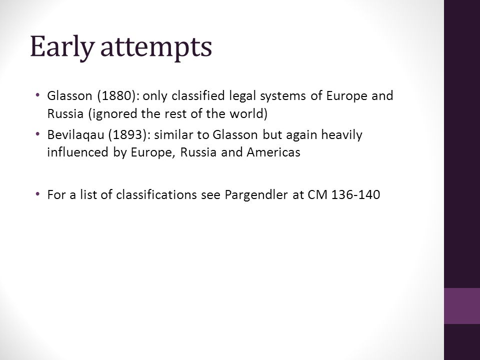 Early attempts Glasson (1880): only classified legal systems of Europe and Russia (ignored the rest of the world) Bevilaqau (1893): similar to Glasson but again heavily influenced by Europe, Russia and Americas For a list of classifications see Pargendler at CM 136-140