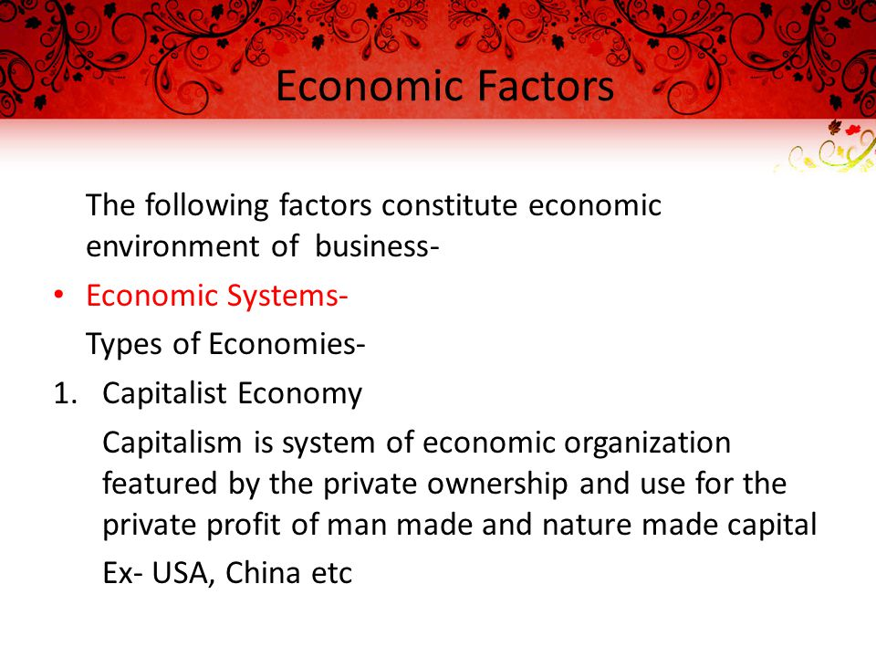 Economic Factors The following factors constitute economic environment of business- Economic Systems- Types of Economies- 1.Capitalist Economy Capitalism is system of economic organization featured by the private ownership and use for the private profit of man made and nature made capital Ex- USA, China etc