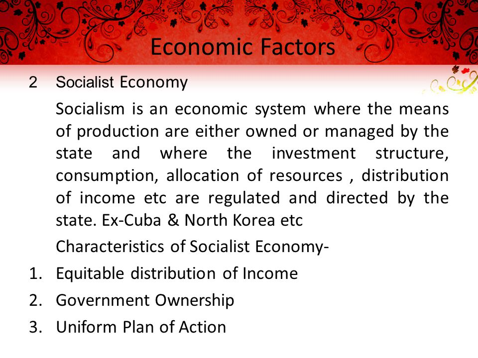Economic Factors 2Socialist Economy Socialism is an economic system where the means of production are either owned or managed by the state and where the investment structure, consumption, allocation of resources, distribution of income etc are regulated and directed by the state.