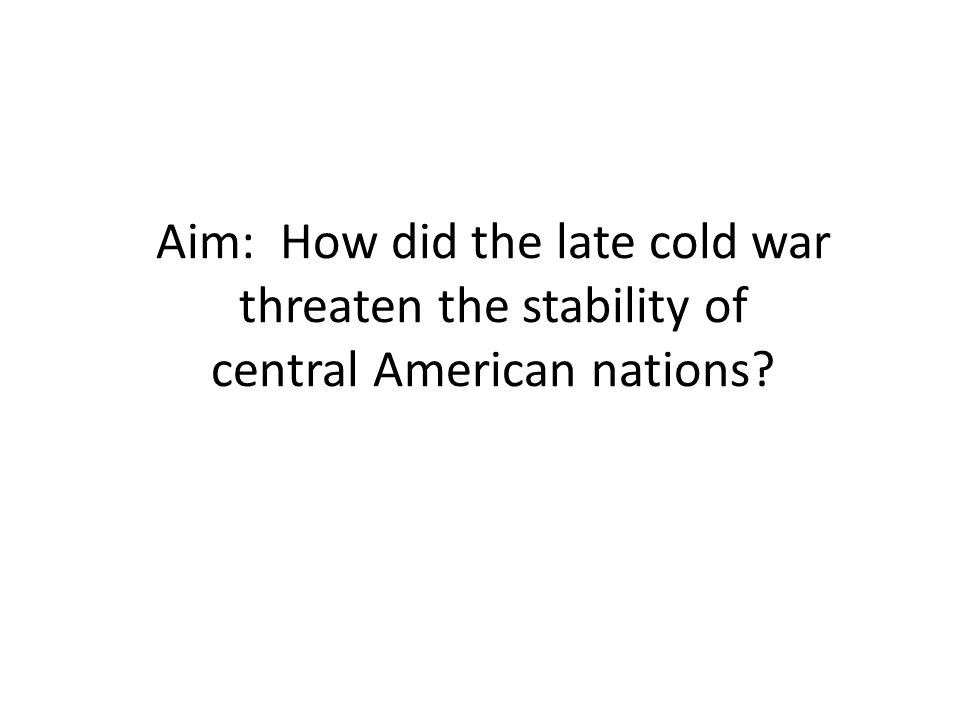 Aim: How did the late cold war threaten the stability of central American nations