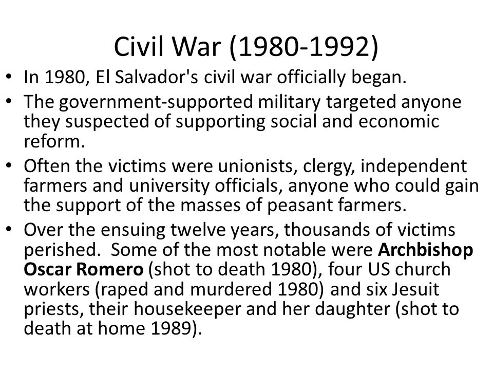 Civil War (1980-1992) In 1980, El Salvador's civil war officially began. The government-supported military targeted anyone they suspected of supportin
