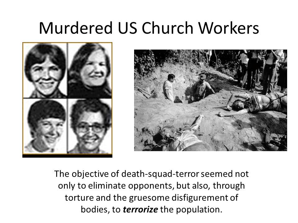 Murdered US Church Workers The objective of death-squad-terror seemed not only to eliminate opponents, but also, through torture and the gruesome disfigurement of bodies, to terrorize the population.