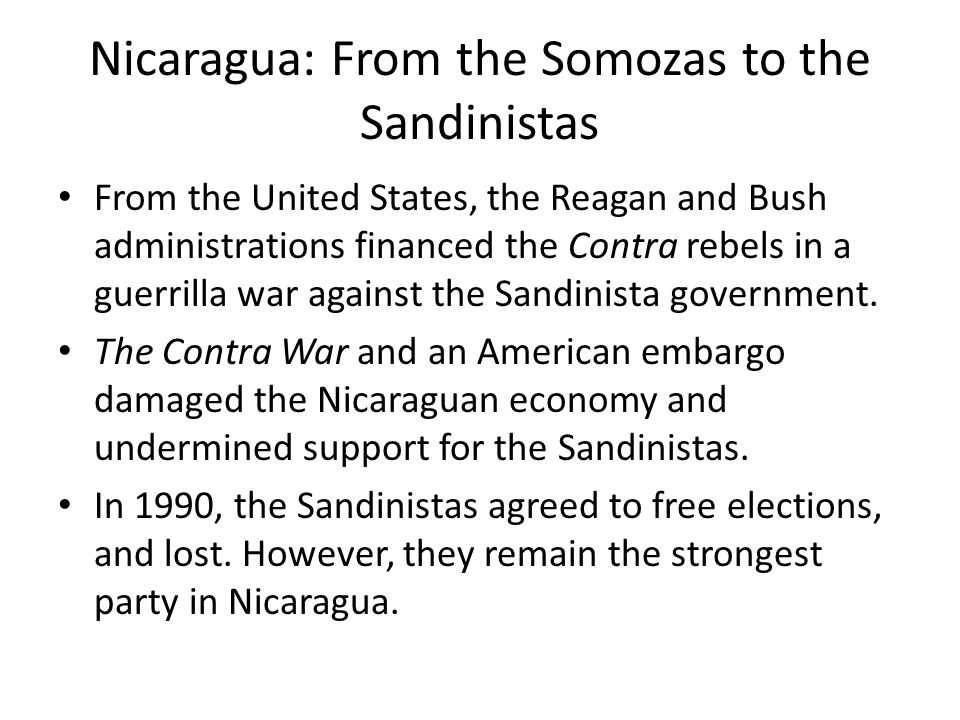Nicaragua: From the Somozas to the Sandinistas From the United States, the Reagan and Bush administrations financed the Contra rebels in a guerrilla war against the Sandinista government.