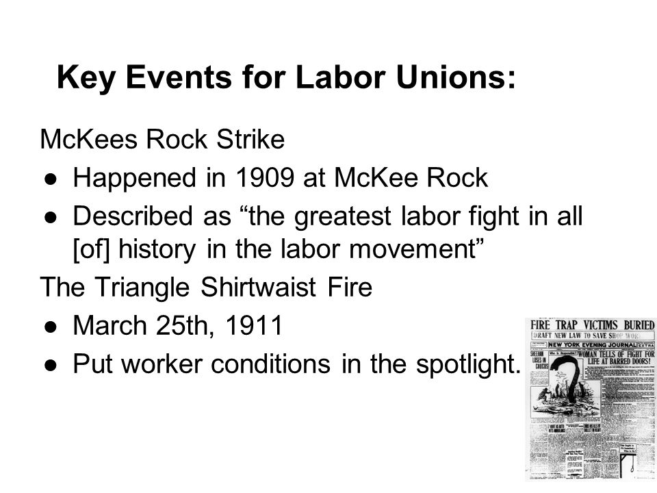 Key Events for Labor Unions: McKees Rock Strike ●Happened in 1909 at McKee Rock ●Described as the greatest labor fight in all [of] history in the labor movement The Triangle Shirtwaist Fire ●March 25th, 1911 ●Put worker conditions in the spotlight.
