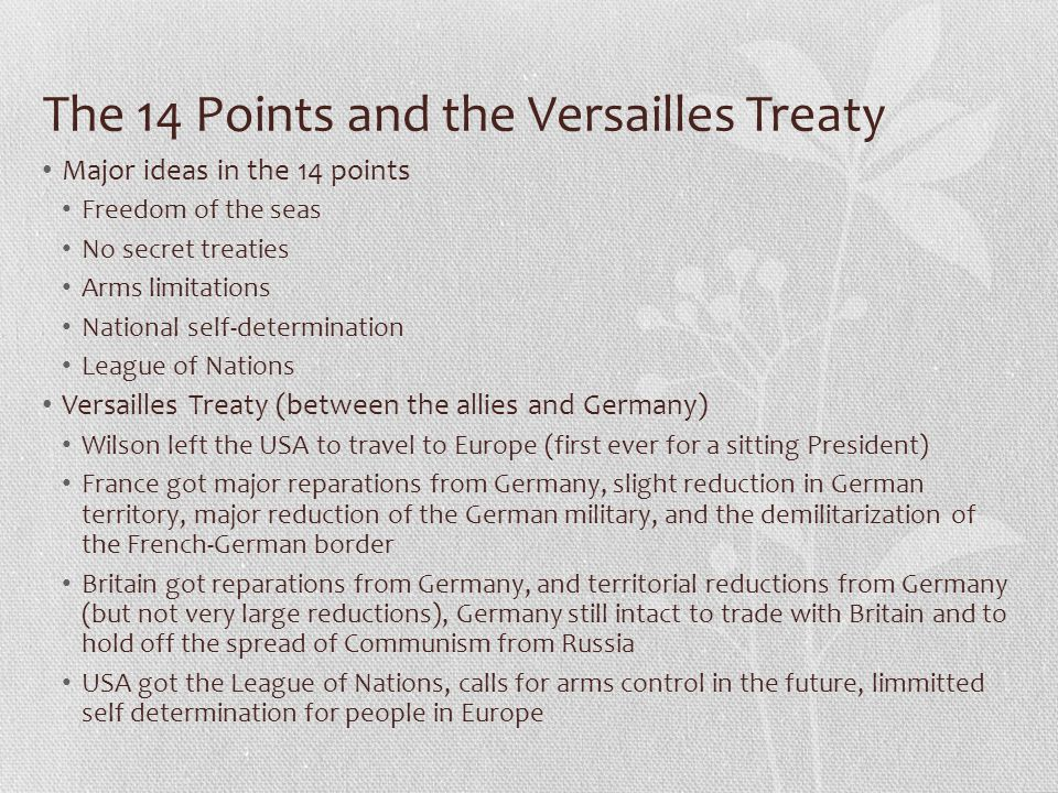 The 14 Points and the Versailles Treaty Major ideas in the 14 points Freedom of the seas No secret treaties Arms limitations National self-determination League of Nations Versailles Treaty (between the allies and Germany) Wilson left the USA to travel to Europe (first ever for a sitting President) France got major reparations from Germany, slight reduction in German territory, major reduction of the German military, and the demilitarization of the French-German border Britain got reparations from Germany, and territorial reductions from Germany (but not very large reductions), Germany still intact to trade with Britain and to hold off the spread of Communism from Russia USA got the League of Nations, calls for arms control in the future, limmitted self determination for people in Europe