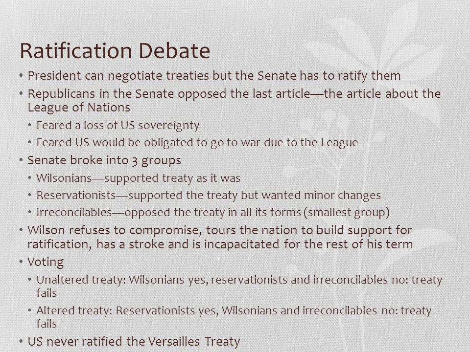 Ratification Debate President can negotiate treaties but the Senate has to ratify them Republicans in the Senate opposed the last article—the article about the League of Nations Feared a loss of US sovereignty Feared US would be obligated to go to war due to the League Senate broke into 3 groups Wilsonians—supported treaty as it was Reservationists—supported the treaty but wanted minor changes Irreconcilables—opposed the treaty in all its forms (smallest group) Wilson refuses to compromise, tours the nation to build support for ratification, has a stroke and is incapacitated for the rest of his term Voting Unaltered treaty: Wilsonians yes, reservationists and irreconcilables no: treaty fails Altered treaty: Reservationists yes, Wilsonians and irreconcilables no: treaty fails US never ratified the Versailles Treaty