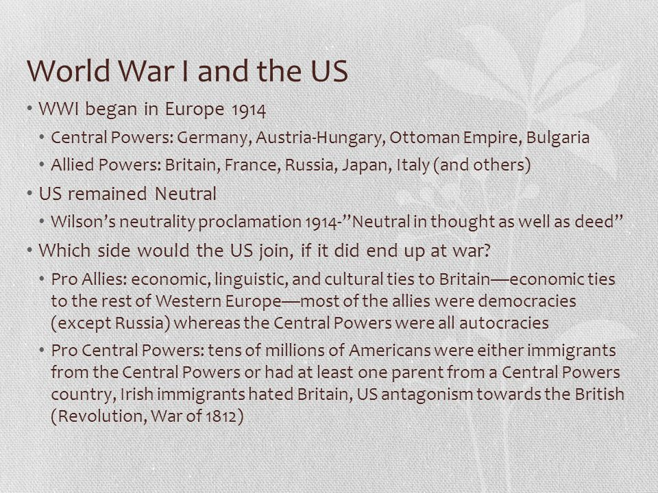 World War I and the US WWI began in Europe 1914 Central Powers: Germany, Austria-Hungary, Ottoman Empire, Bulgaria Allied Powers: Britain, France, Russia, Japan, Italy (and others) US remained Neutral Wilson's neutrality proclamation 1914- Neutral in thought as well as deed Which side would the US join, if it did end up at war.