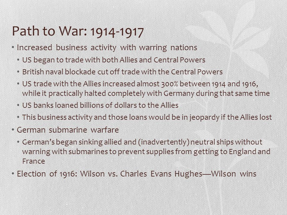 Path to War: 1914-1917 Increased business activity with warring nations US began to trade with both Allies and Central Powers British naval blockade cut off trade with the Central Powers US trade with the Allies increased almost 300% between 1914 and 1916, while it practically halted completely with Germany during that same time US banks loaned billions of dollars to the Allies This business activity and those loans would be in jeopardy if the Allies lost German submarine warfare German's began sinking allied and (inadvertently) neutral ships without warning with submarines to prevent supplies from getting to England and France Election of 1916: Wilson vs.