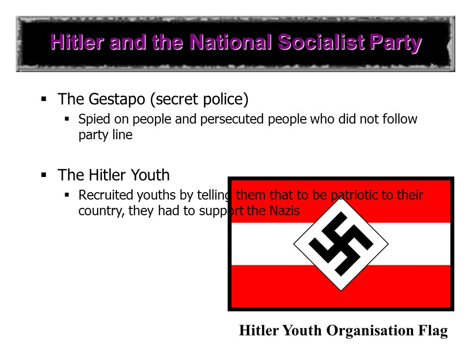 Hitler and the National Socialist Party  The SA (or brownshirts)  Private army of the Nazi Party  Used terror against his opponents  The SS (or blackshirts)  Hitler's personal bodyguard  Also to make sure party members stay loyal