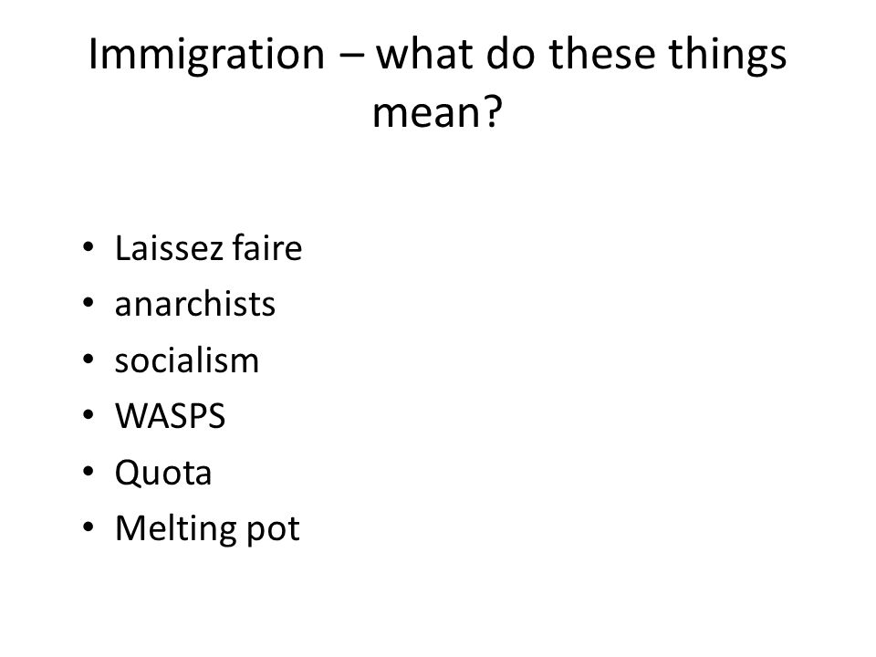 Immigration – what do these things mean? Laissez faire anarchists socialism WASPS Quota Melting pot