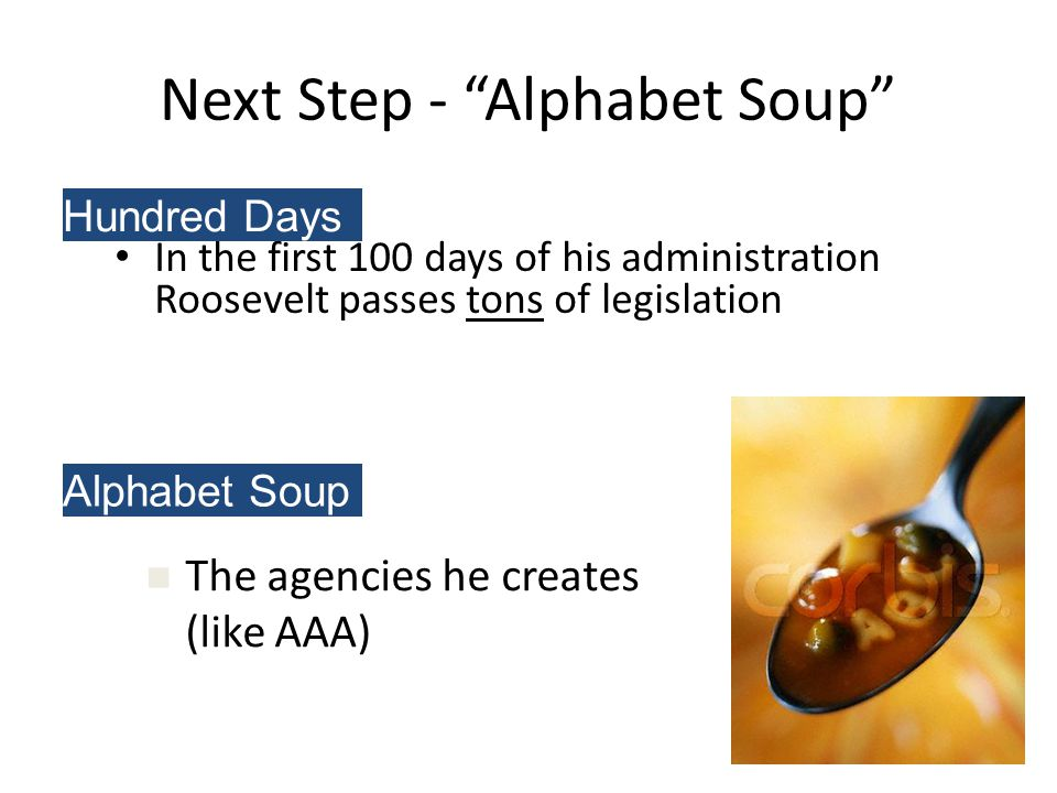 In the first 100 days of his administration Roosevelt passes tons of legislation Next Step - Alphabet Soup Hundred Days The agencies he creates (like AAA) Alphabet Soup