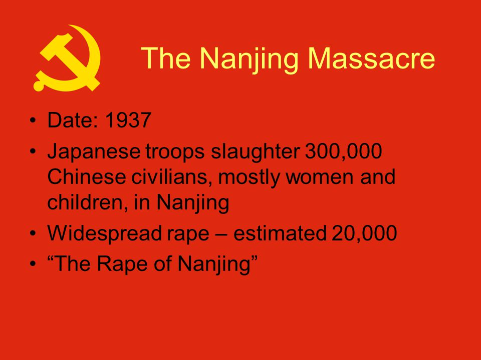 The Nanjing Massacre Date: 1937 Japanese troops slaughter 300,000 Chinese civilians, mostly women and children, in Nanjing Widespread rape – estimated 20,000 The Rape of Nanjing