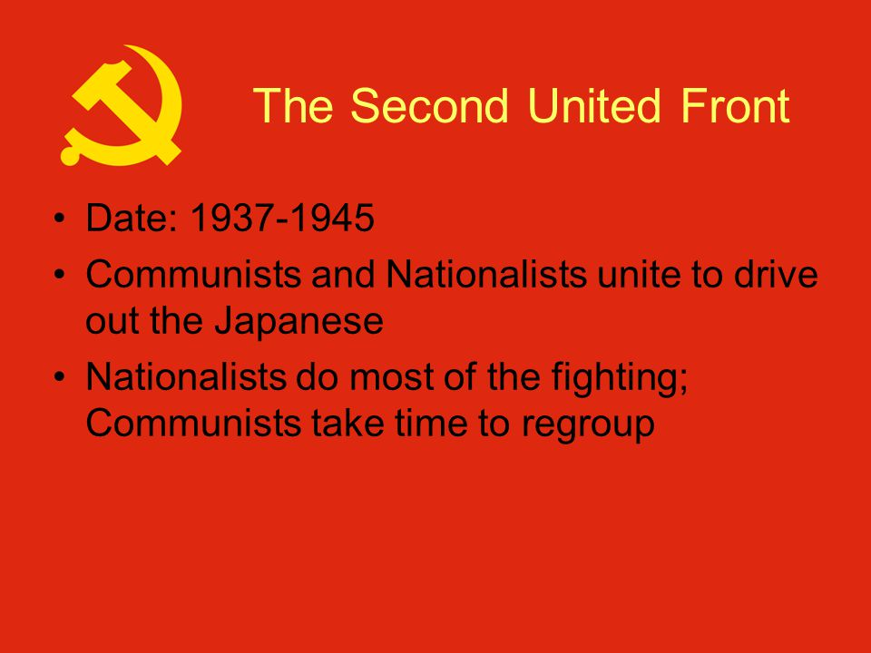 The Second United Front Date: 1937-1945 Communists and Nationalists unite to drive out the Japanese Nationalists do most of the fighting; Communists take time to regroup