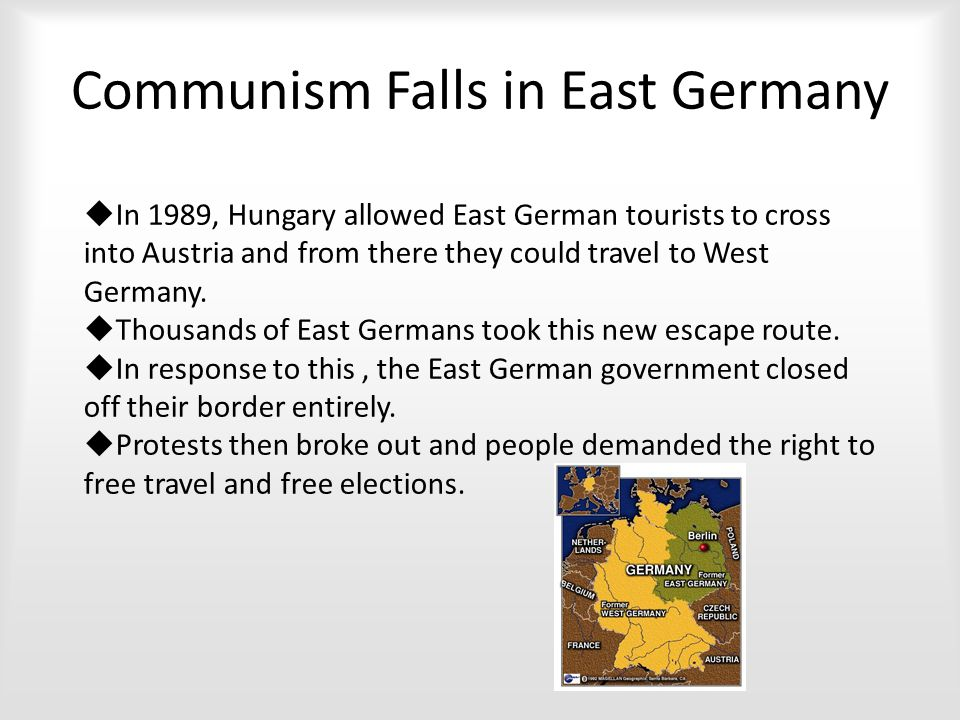 Communism Falls in East Germany  In 1989, Hungary allowed East German tourists to cross into Austria and from there they could travel to West Germany.