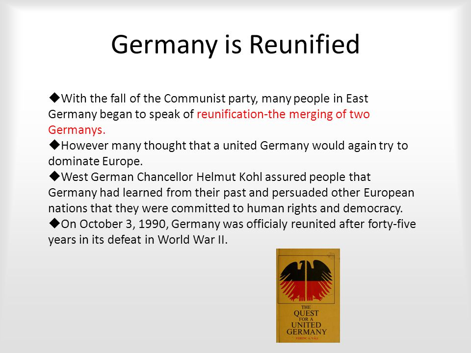 Germany is Reunified  With the fall of the Communist party, many people in East Germany began to speak of reunification-the merging of two Germanys.