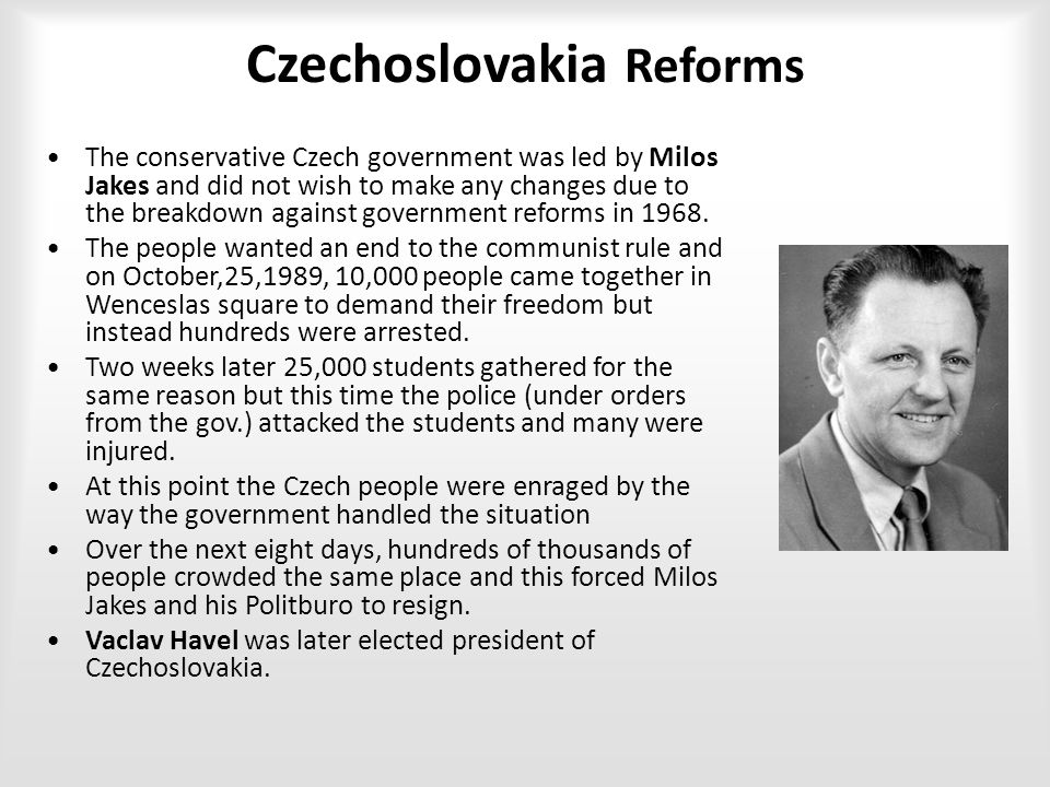 Czechoslovakia Reforms The conservative Czech government was led by Milos Jakes and did not wish to make any changes due to the breakdown against government reforms in 1968.