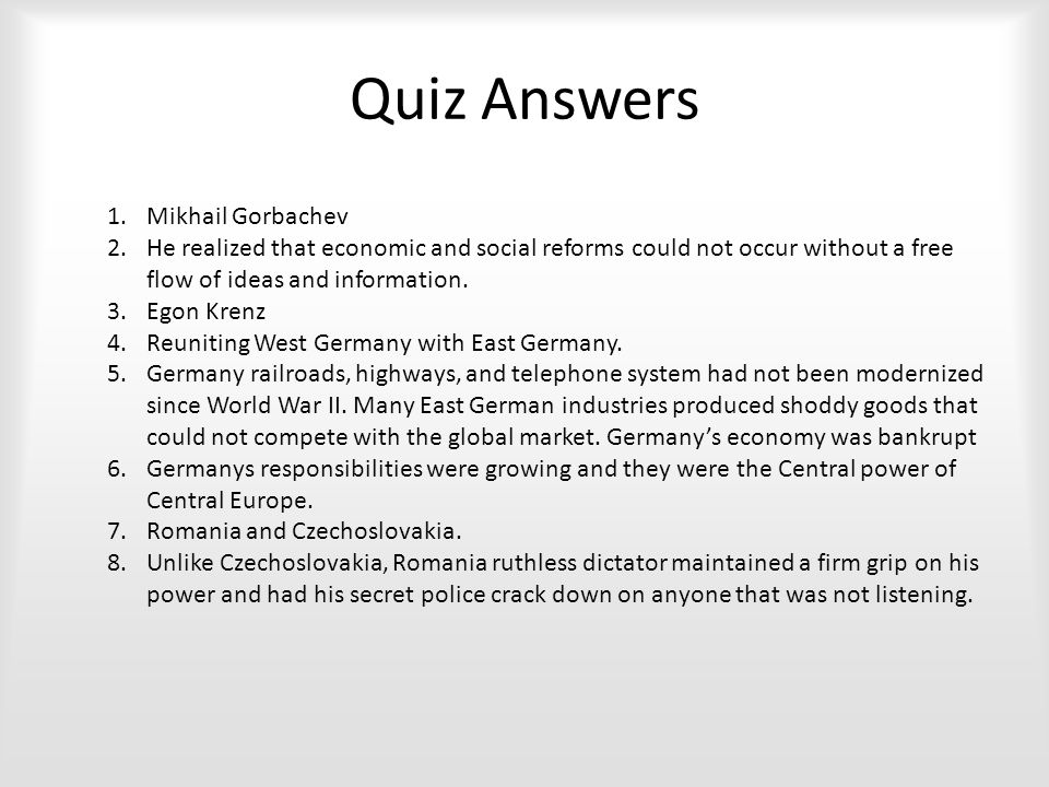 Quiz Answers 1.Mikhail Gorbachev 2.He realized that economic and social reforms could not occur without a free flow of ideas and information.