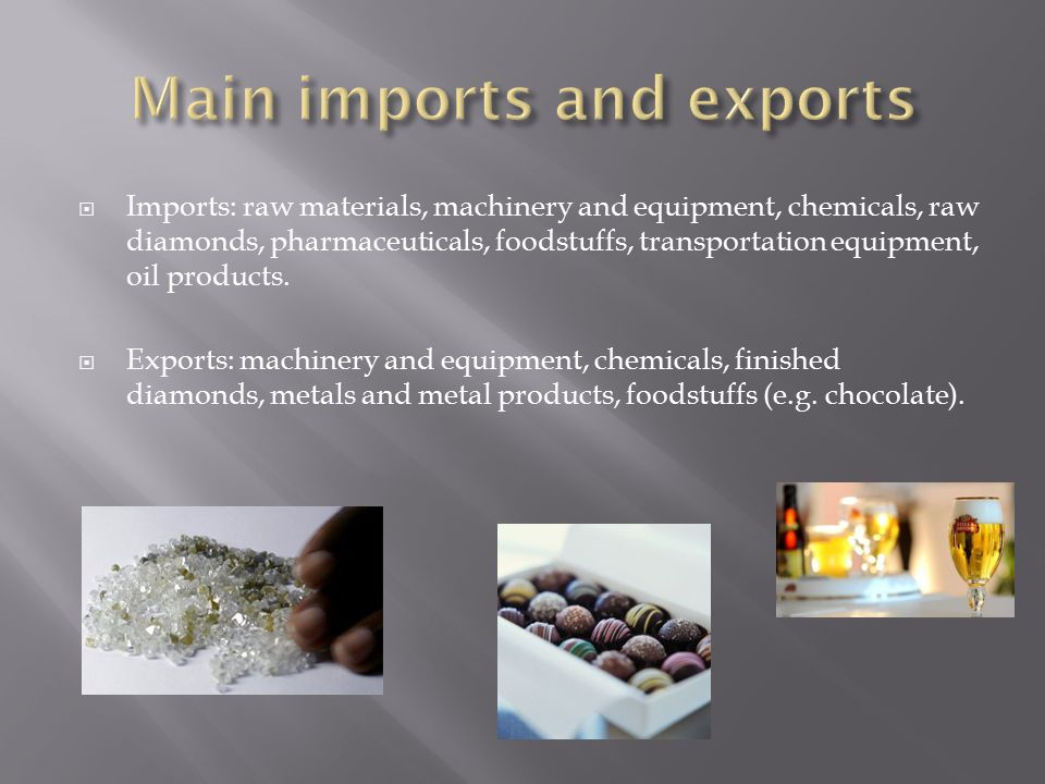  Imports: raw materials, machinery and equipment, chemicals, raw diamonds, pharmaceuticals, foodstuffs, transportation equipment, oil products.