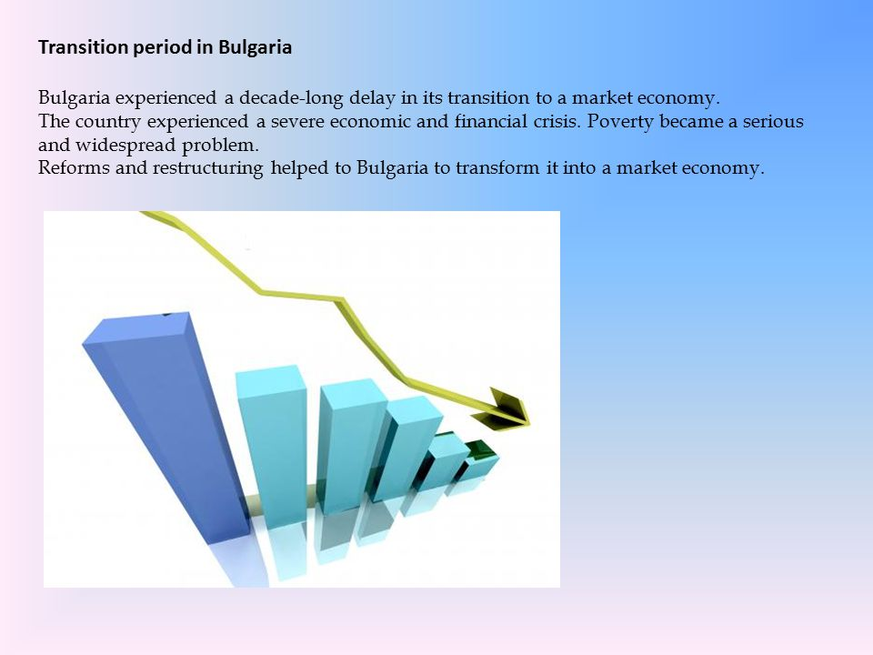 Transition period in Bulgaria Bulgaria experienced a decade-long delay in its transition to a market economy.