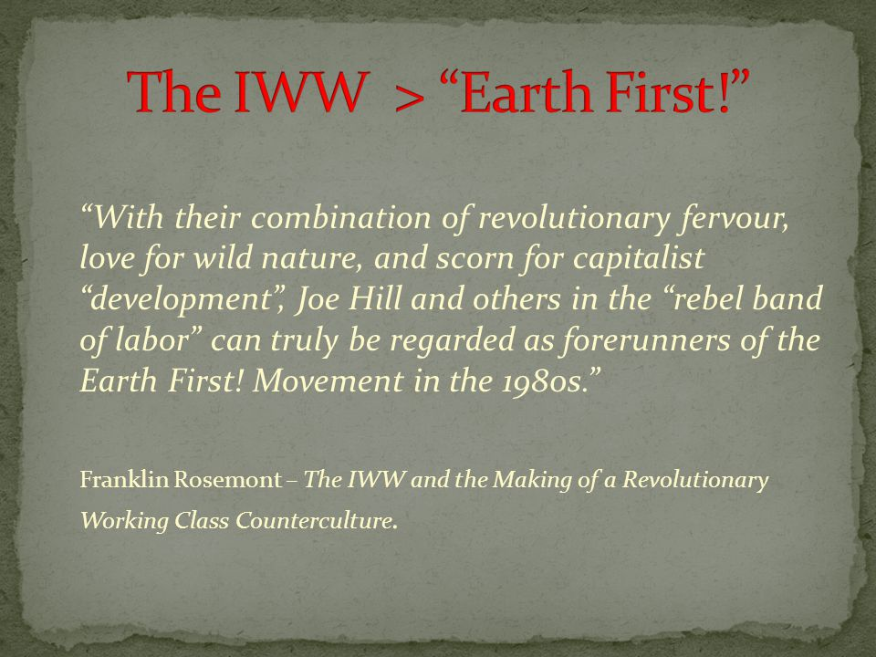 With their combination of revolutionary fervour, love for wild nature, and scorn for capitalist development , Joe Hill and others in the rebel band of labor can truly be regarded as forerunners of the Earth First.