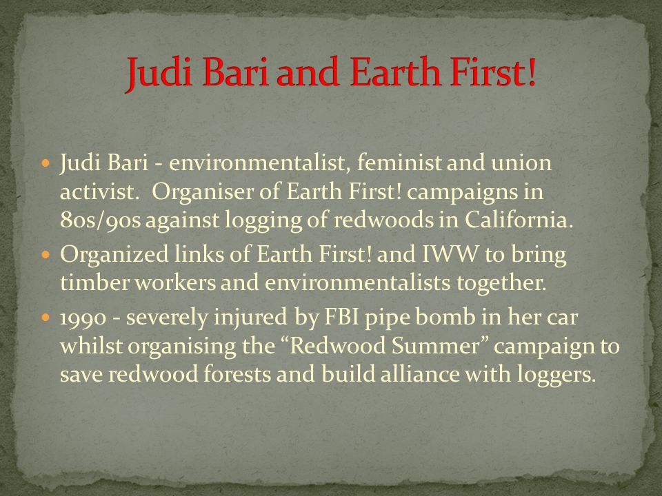 Judi Bari - environmentalist, feminist and union activist. Organiser of Earth First! campaigns in 80s/90s against logging of redwoods in California. O