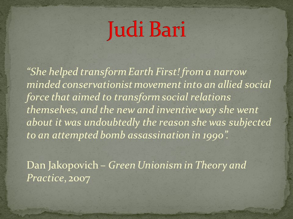 """She helped transform Earth First! from a narrow minded conservationist movement into an allied social force that aimed to transform social relations"