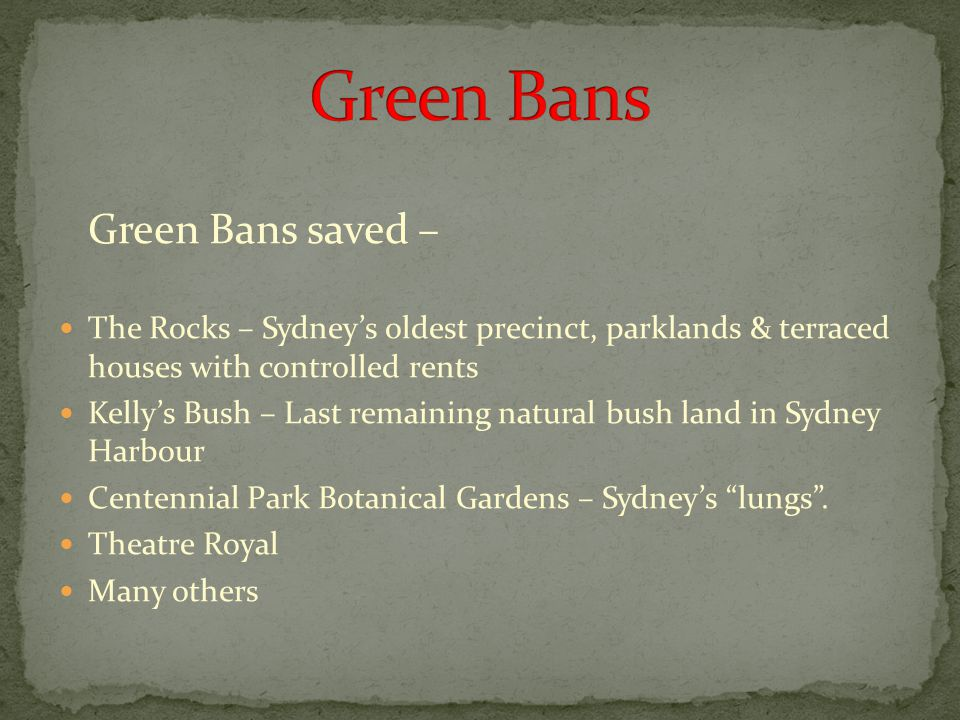 Green Bans saved – The Rocks – Sydney's oldest precinct, parklands & terraced houses with controlled rents Kelly's Bush – Last remaining natural bush land in Sydney Harbour Centennial Park Botanical Gardens – Sydney's lungs .