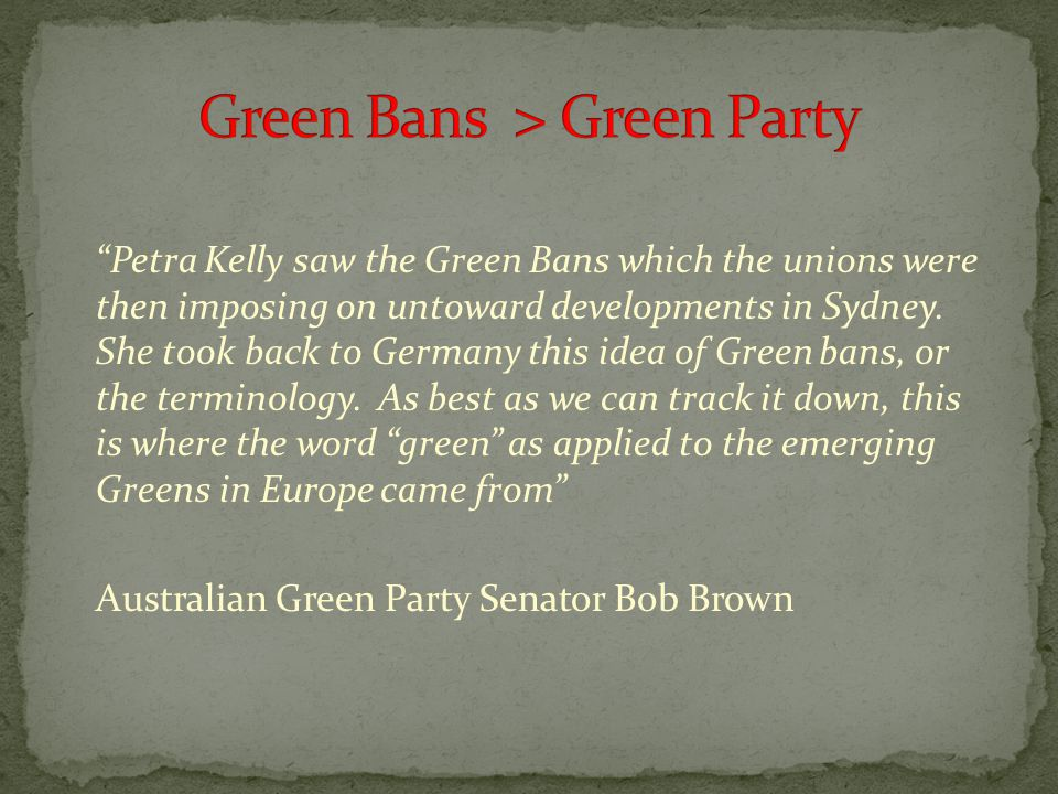 Petra Kelly saw the Green Bans which the unions were then imposing on untoward developments in Sydney.