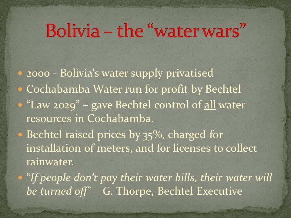 "2000 - Bolivia's water supply privatised Cochabamba Water run for profit by Bechtel ""Law 2029"" – gave Bechtel control of all water resources in Cochab"