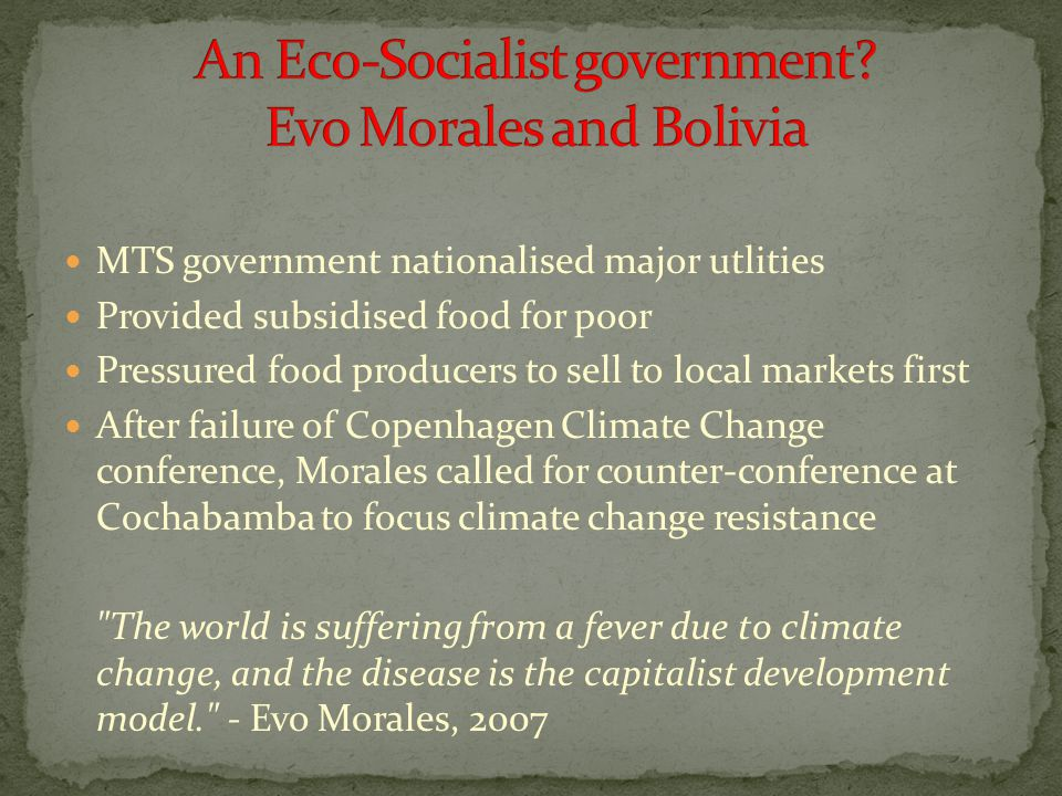 MTS government nationalised major utlities Provided subsidised food for poor Pressured food producers to sell to local markets first After failure of Copenhagen Climate Change conference, Morales called for counter-conference at Cochabamba to focus climate change resistance The world is suffering from a fever due to climate change, and the disease is the capitalist development model. - Evo Morales, 2007