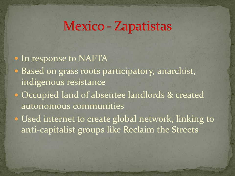 In response to NAFTA Based on grass roots participatory, anarchist, indigenous resistance Occupied land of absentee landlords & created autonomous com