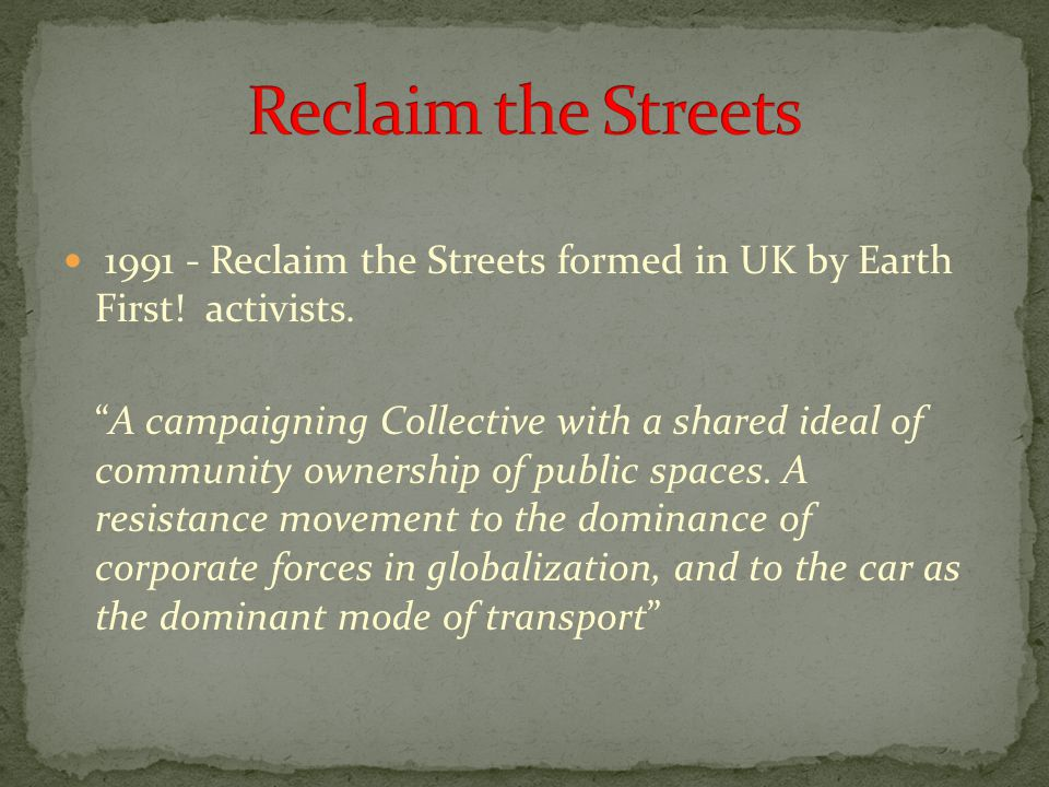 "1991 - Reclaim the Streets formed in UK by Earth First! activists. ""A campaigning Collective with a shared ideal of community ownership of public spac"