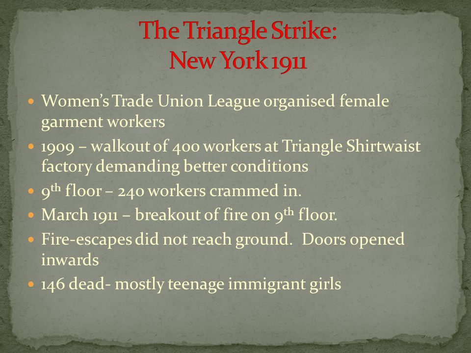 Women's Trade Union League organised female garment workers 1909 – walkout of 400 workers at Triangle Shirtwaist factory demanding better conditions 9 th floor – 240 workers crammed in.