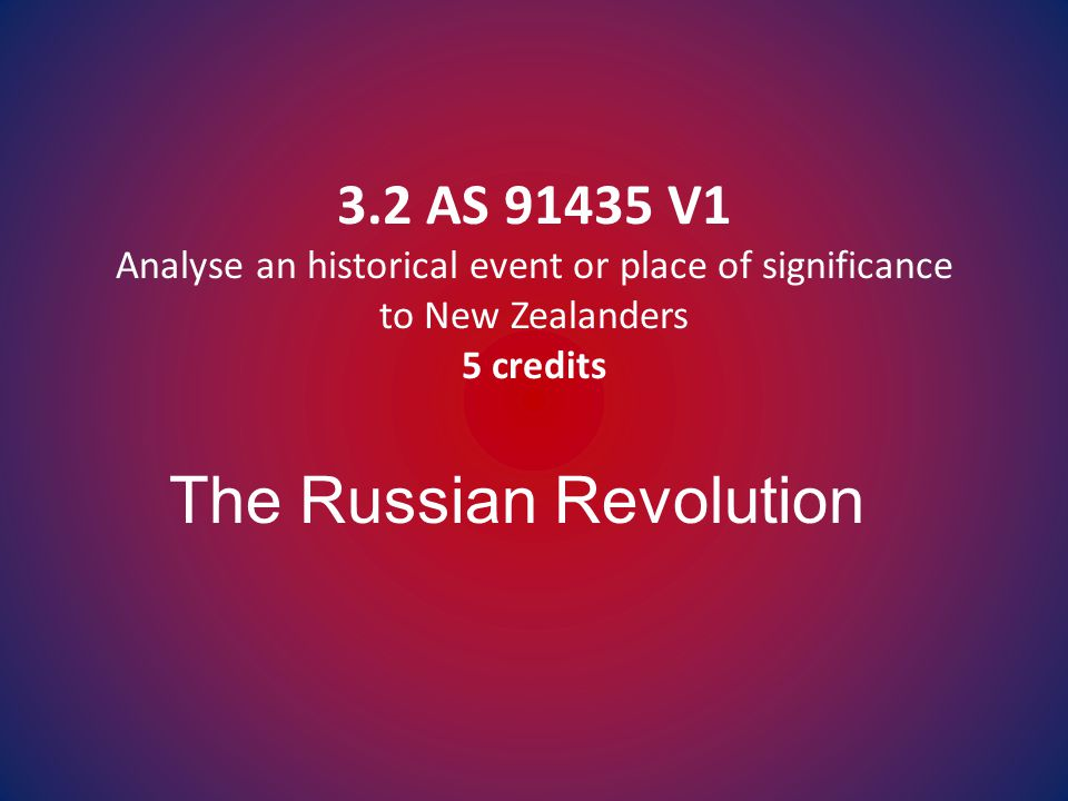 3.2 AS 91435 V1 Analyse an historical event or place of significance to New Zealanders 5 credits The Russian Revolution