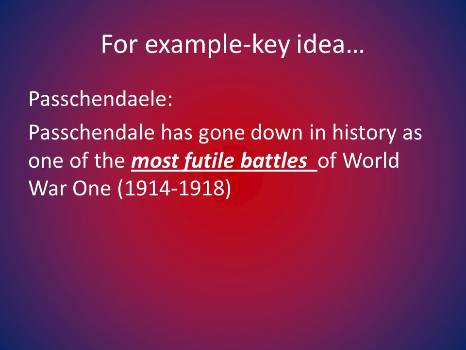For example-key idea… Passchendaele: Passchendale has gone down in history as one of the most futile battles of World War One (1914-1918)