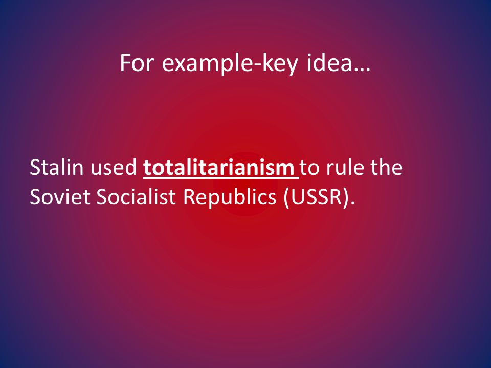 For example-key idea… Stalin used totalitarianism to rule the Soviet Socialist Republics (USSR).