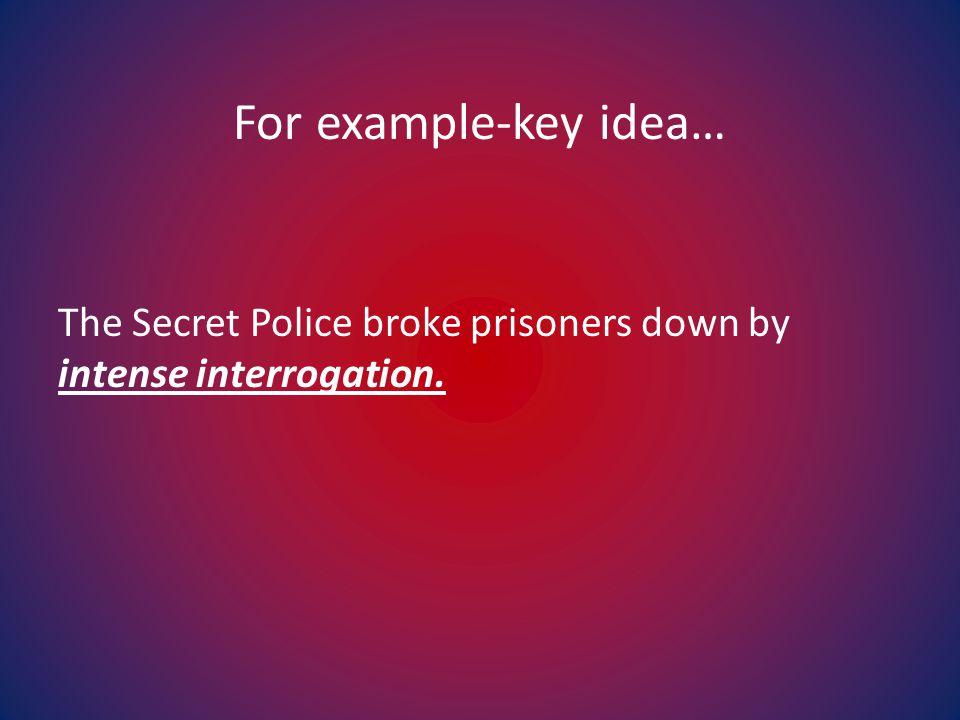For example-key idea… The Secret Police broke prisoners down by intense interrogation.