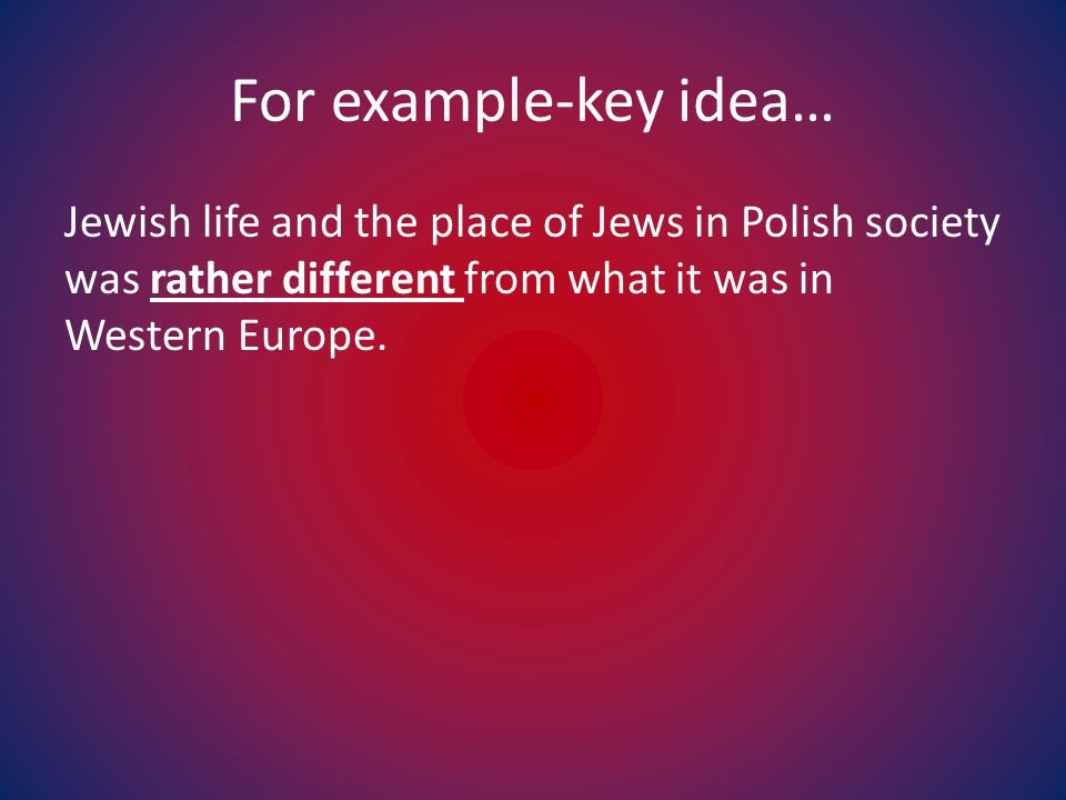For example-key idea… Jewish life and the place of Jews in Polish society was rather different from what it was in Western Europe.