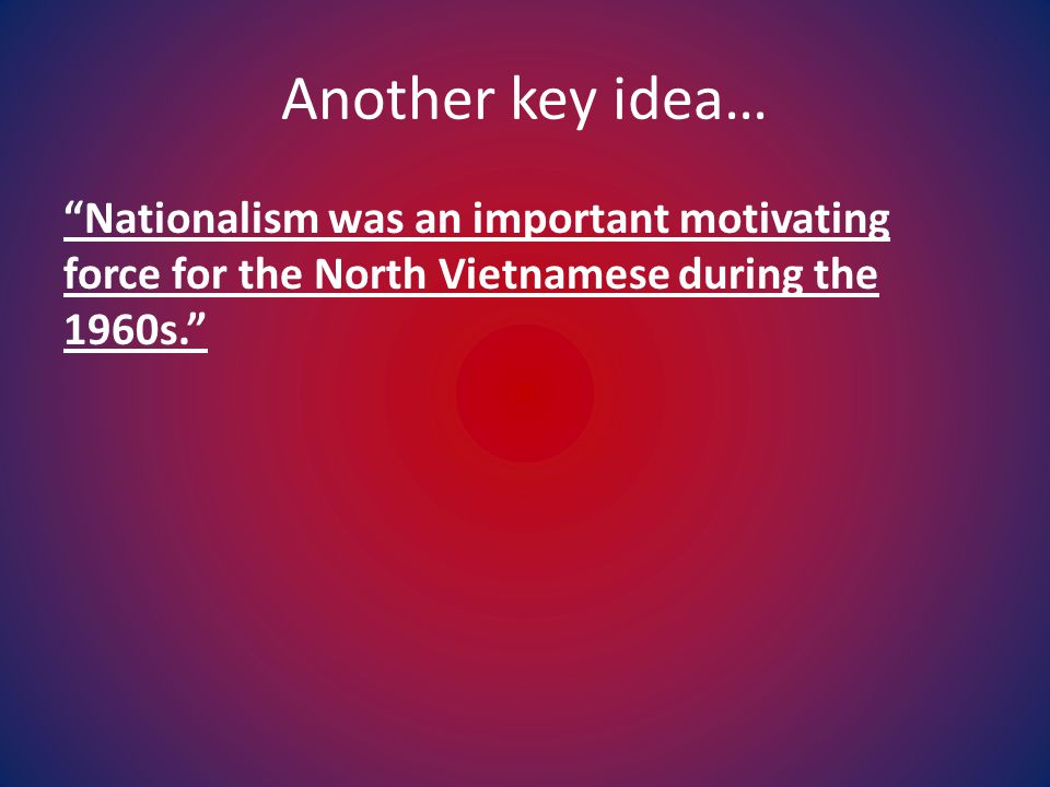 Another key idea… Nationalism was an important motivating force for the North Vietnamese during the 1960s.