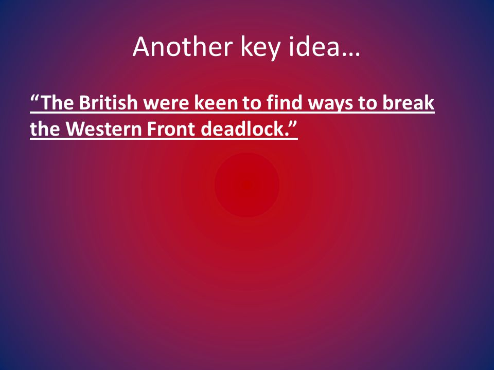 Another key idea… The British were keen to find ways to break the Western Front deadlock.