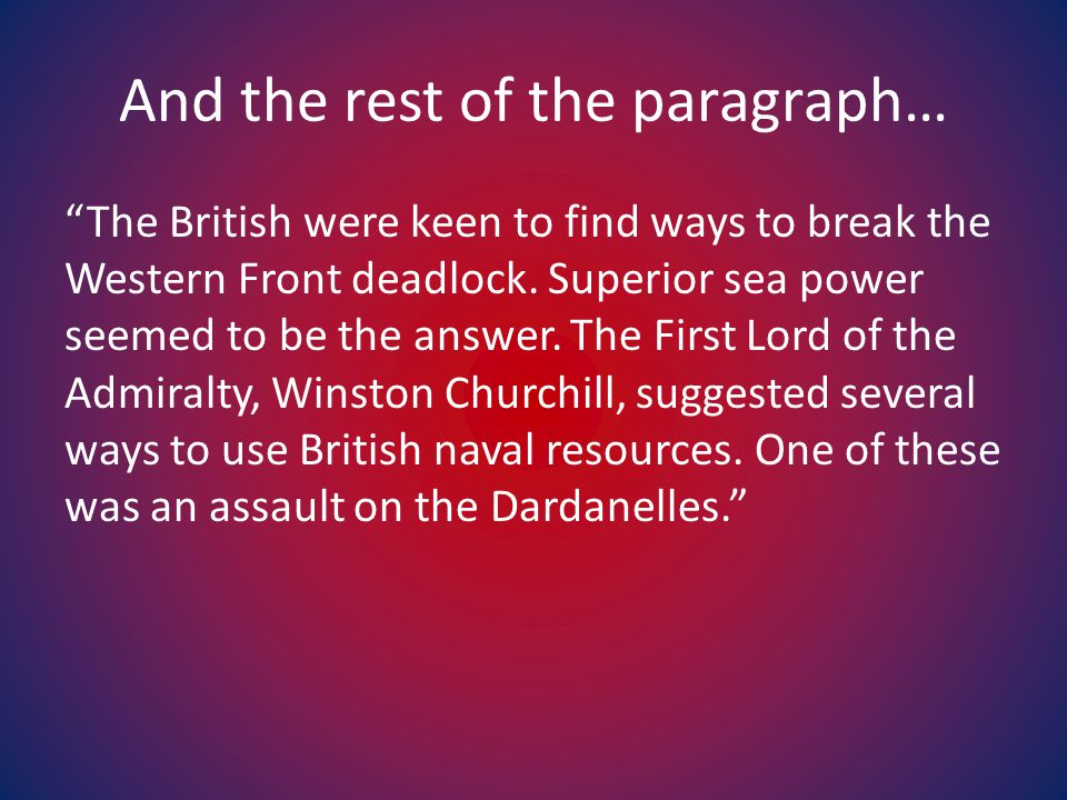 """And the rest of the paragraph… """"The British were keen to find ways to break the Western Front deadlock. Superior sea power seemed to be the answer. Th"""